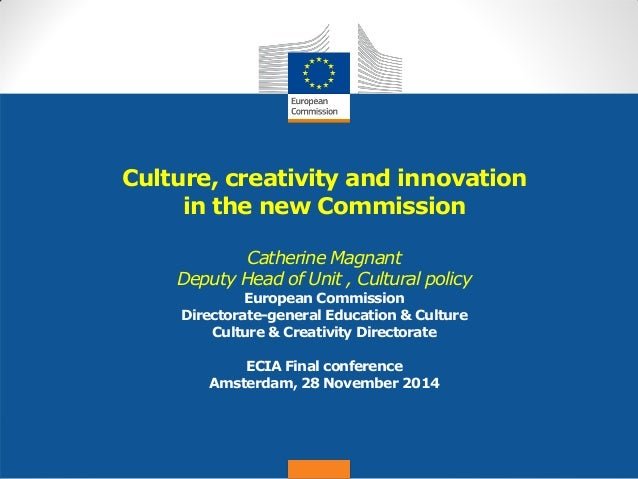 Date: in 12 pts  Culture, creativity and innovation in the new Commission Catherine Magnant Deputy Head of Unit , Cultural...