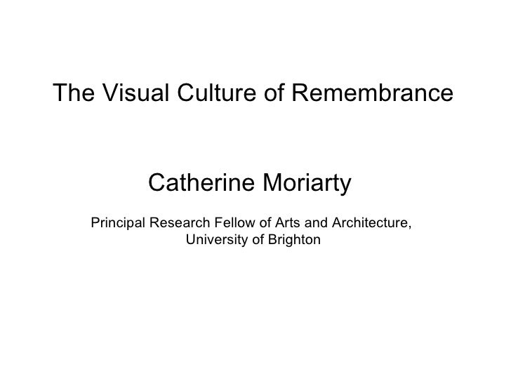 The Visual Culture of Remembrance Catherine Moriarty  Principal Research Fellow of Arts and Architecture,  University of B...