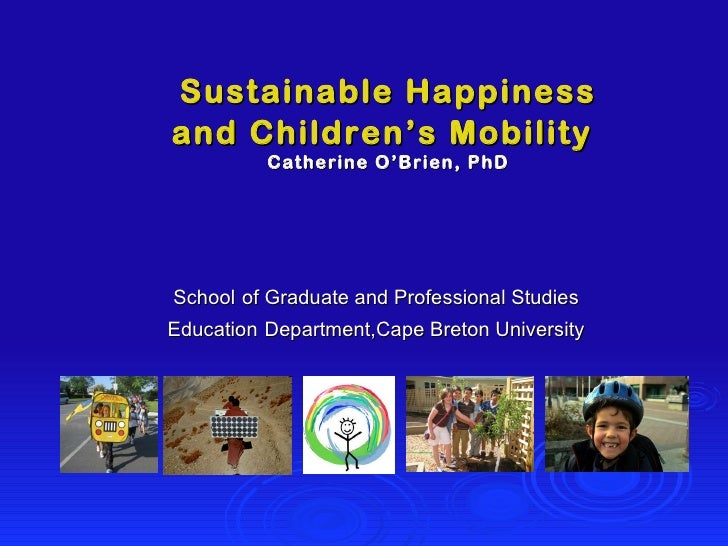 Sustainable Happiness and Children's Mobility   Catherine O'Brien, PhD School   of Graduate and Professional Studies Educa...