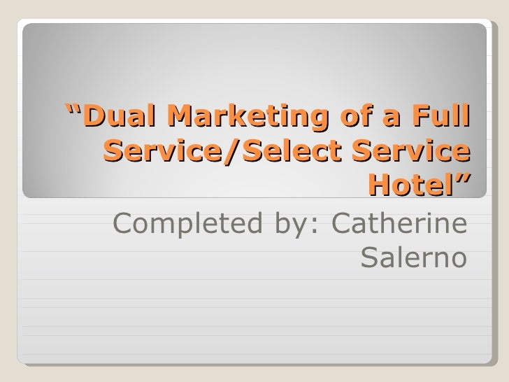 """"""" Dual Marketing of a Full Service/Select Service Hotel"""" Completed by: Catherine Salerno"""