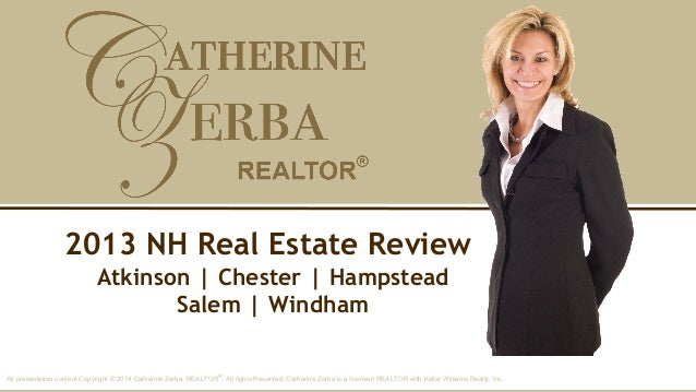2013 NH Real Estate Review Atkinson | Chester | Hampstead Salem | Windham All presentation content Copyright © 2014 Cather...
