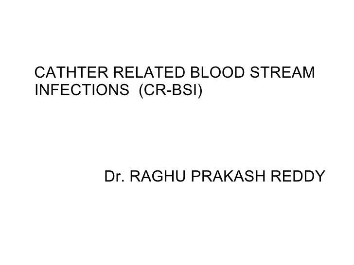 <ul><li>CATHTER RELATED BLOOD STREAM INFECTIONS  (CR-BSI) </li></ul><ul><li>Dr. RAGHU PRAKASH REDDY </li></ul>