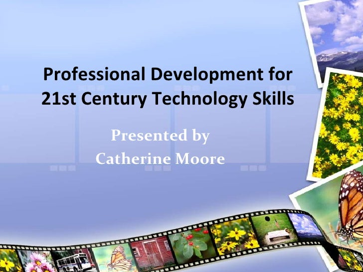 Professional Development for21st Century Technology Skills        Presented by      Catherine Moore