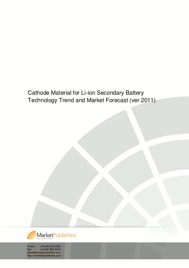 Cathode Material for Li-ion Secondary BatteryTechnology Trend and Market Forecast (ver.2011)Phone:     +44 20 8123 2220Fax...