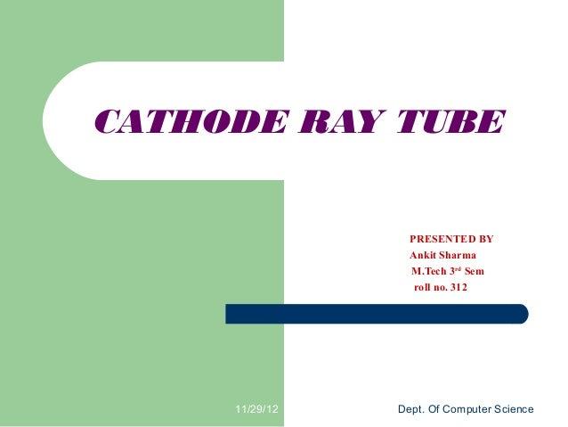 CATHODE RAY TUBE                  PRESENTED BY                  Ankit Sharma                  M.Tech 3rd Sem              ...
