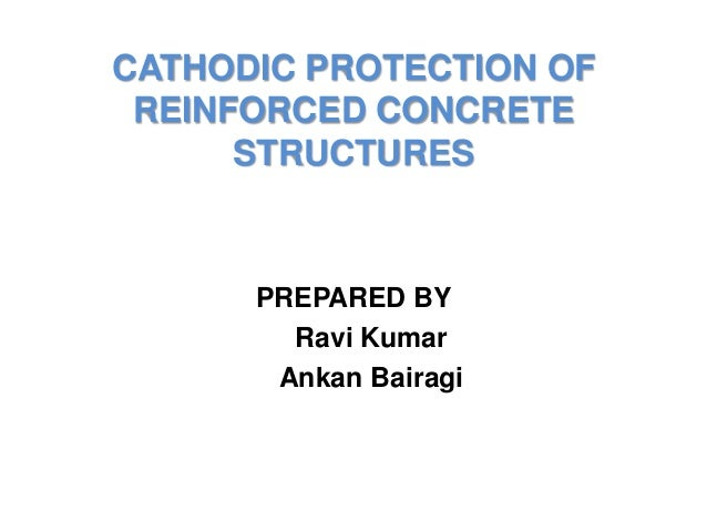 CATHODIC PROTECTION OF REINFORCED CONCRETE STRUCTURES PREPARED BY Ravi Kumar Ankan Bairagi