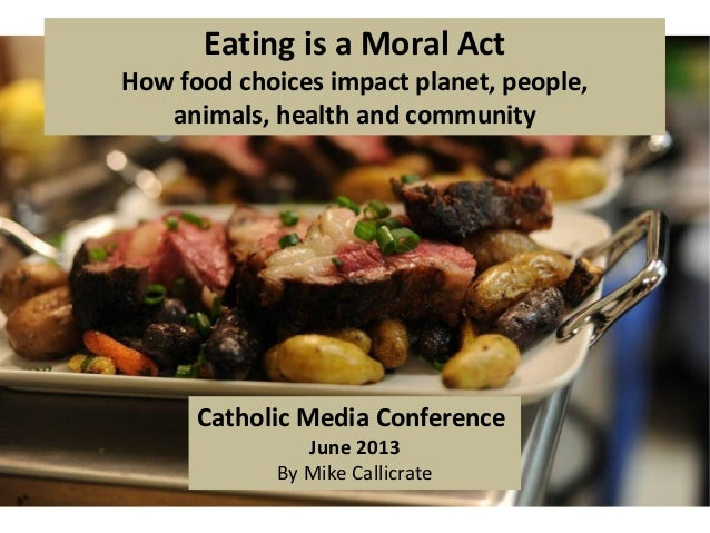 Eating is a Moral ActHow food choices impact planet, people,animals, health and communityCatholic Media ConferenceJune 201...
