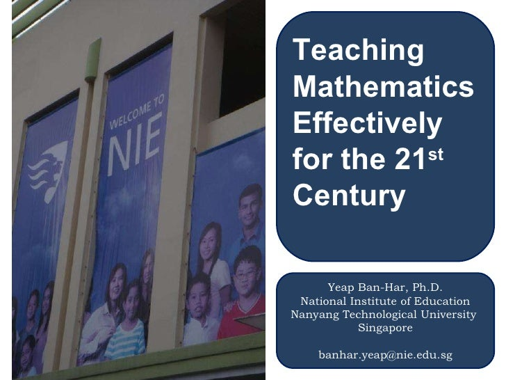 Teaching Mathematics Effectively for the 21 st  Century Yeap Ban-Har, Ph.D. National Institute of Education Nanyang Techno...