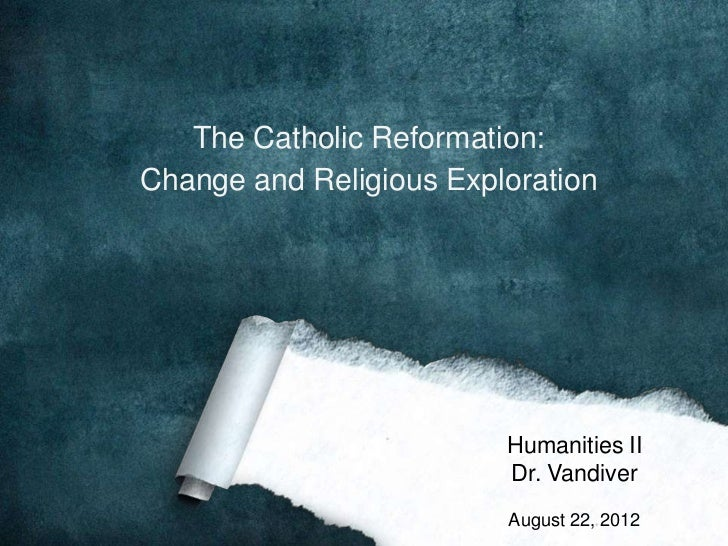 The Catholic Reformation:Change and Religious Exploration                         Humanities II                         Dr...