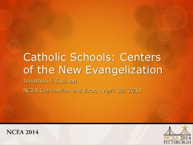 Catholic Schools: Centers of the New Evangelization Jonathan F. Sullivan NCEA Convention and Expo | April 22, 2014