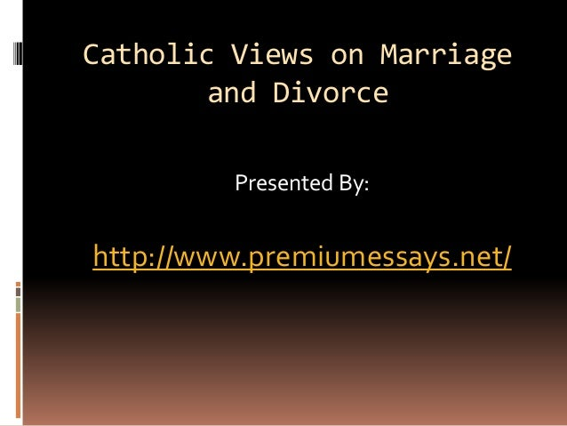 Catholic Views on Marriage and Divorce Presented By: http://www.premiumessays.net/