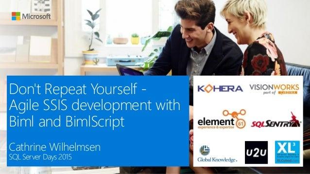 Don't Repeat Yourself - Agile SSIS development with Biml and BimlScript Cathrine Wilhelmsen SQL Server Days 2015
