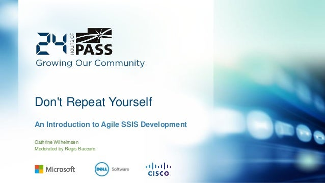Don't Repeat Yourself An Introduction to Agile SSIS Development Cathrine Wilhelmsen Moderated by Regis Baccaro