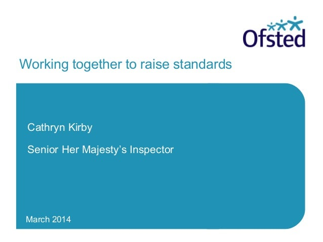 March 2014 Working together to raise standards Cathryn Kirby Senior Her Majesty's Inspector