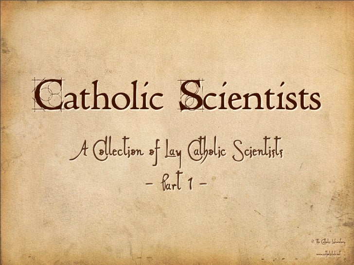 Catholic Scientists   A Collection of Lay Catholic Scientists               - Part 1 -                                    ...