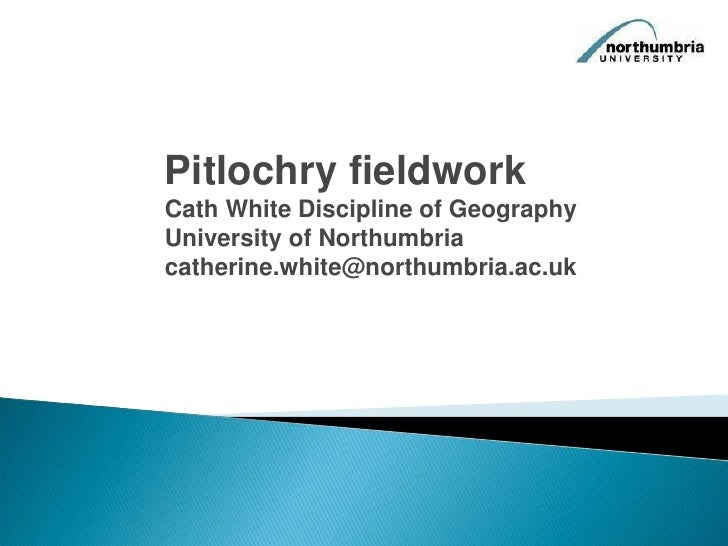 Pitlochry fieldwork<br />Cath White Discipline of Geography University of Northumbria<br />catherine.white@northumbria.ac....