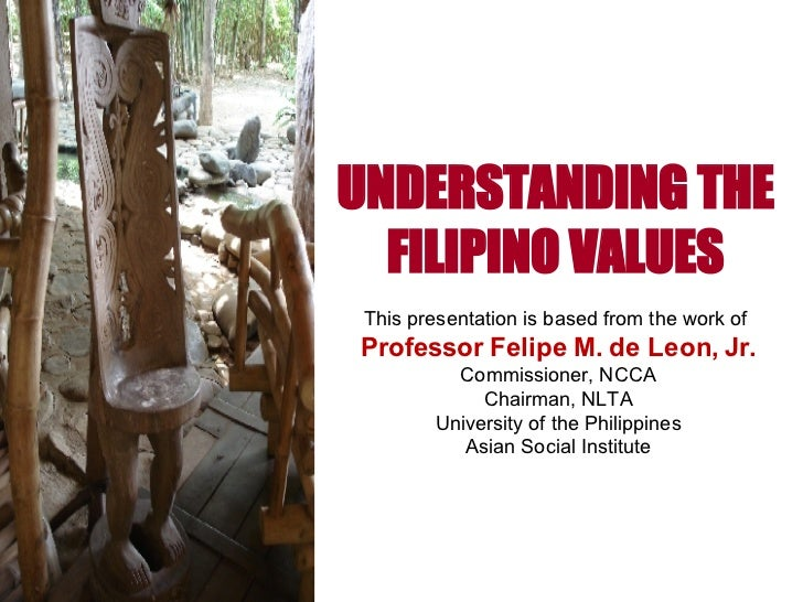 UNDERSTANDING THE FILIPINO VALUES This presentation is based from the work of  Professor Felipe M. de Leon, Jr. Commission...