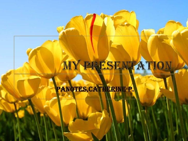 MY PRESENTATION<br />  PANOTES,CATHERINE P.<br />