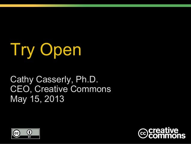 Try Open Cathy Casserly, Ph.D. CEO, Creative Commons May 15, 2013