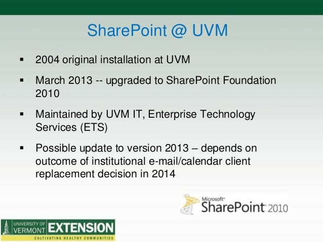 SharePoint @ UVM  2004 original installation at UVM  March 2013 -- upgraded to SharePoint Foundation 2010  Maintained b...