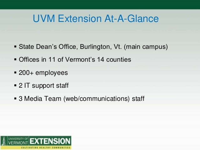 UVM Extension At-A-Glance  State Dean's Office, Burlington, Vt. (main campus)  Offices in 11 of Vermont's 14 counties  ...