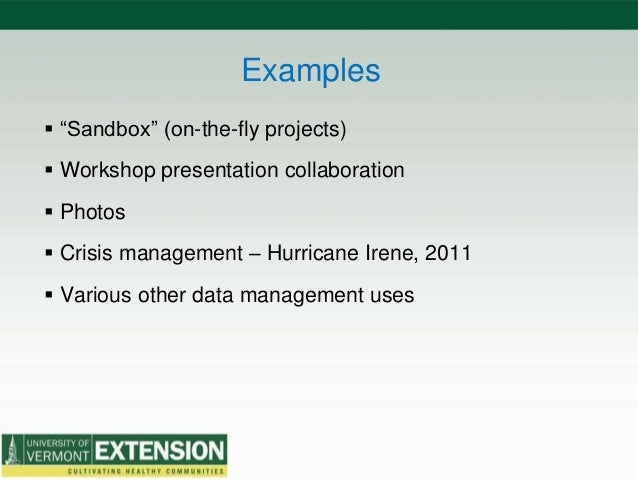 """Examples  """"Sandbox"""" (on-the-fly projects)  Workshop presentation collaboration  Photos  Crisis management – Hurricane ..."""