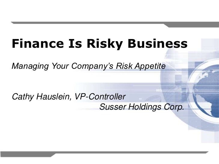 Finance Is Risky BusinessManaging Your Company's Risk AppetiteCathy Hauslein, VP-Controller                     Susser Hol...