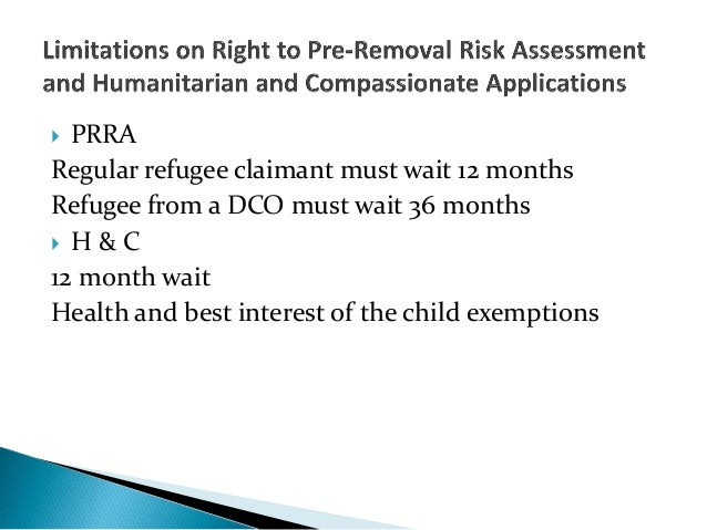  PRRARegular refugee claimant must wait 12 monthsRefugee from a DCO must wait 36 months H & C12 month waitHealth and bes...