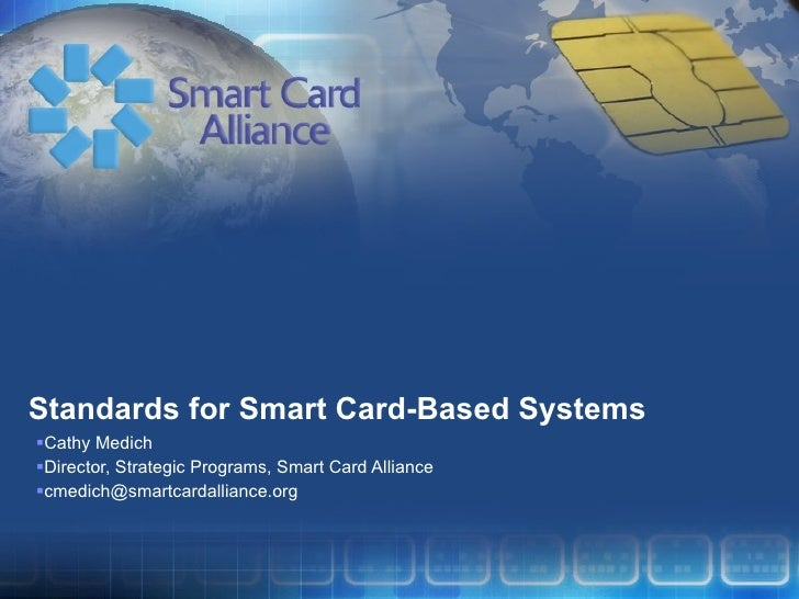 Standards for Smart Card-Based Systems <ul><li>Cathy Medich </li></ul><ul><li>Director, Strategic Programs, Smart Card All...