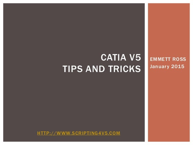 EMMETT ROSS January 2015 CATIA V5 TIPS AND TRICKS HTTP://WWW.SCRIPTING4V5.COM