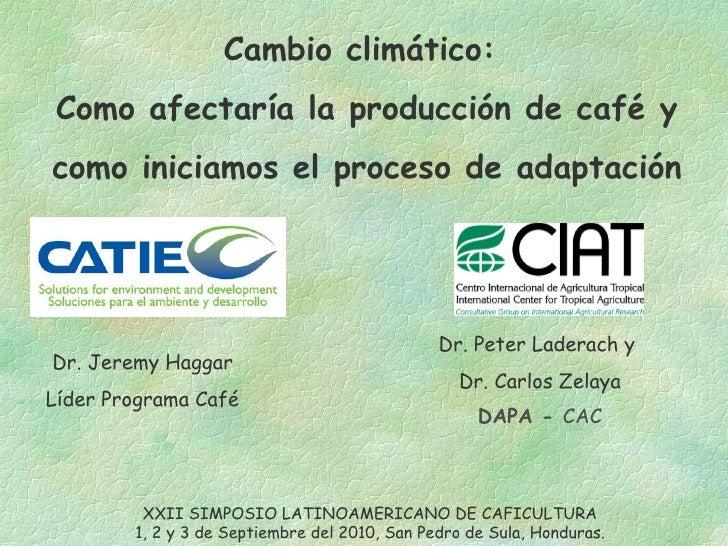 Cambio climático:  Como afectaría la producción de café y  como iniciamos el proceso de adaptación Dr. Jeremy Haggar Líder...