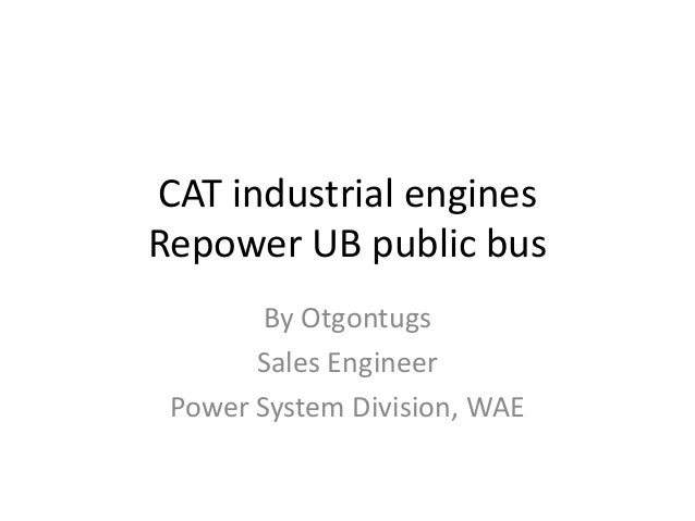 CAT industrial engines Repower UB public bus By Otgontugs Sales Engineer Power System Division, WAE
