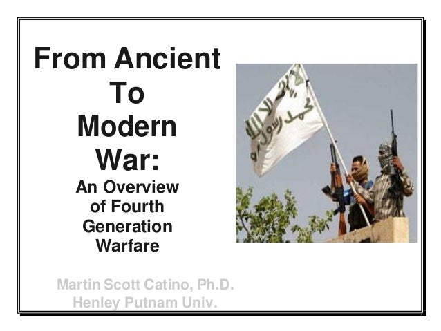 From Ancient To Modern War: An Overview of Fourth Generation Warfare Martin Scott Catino, Ph.D. Henley Putnam Univ.