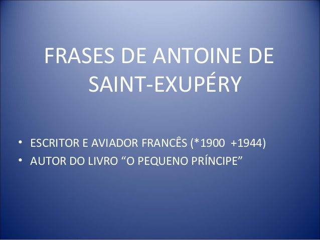 """FRASES DE ANTOINE DE SAINT-EXUPÉRY • ESCRITOR E AVIADOR FRANCÊS (*1900 +1944) • AUTOR DO LIVRO """"O PEQUENO PRÍNCIPE"""""""