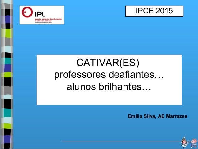 CATIVAR(ES) professores deafiantes… alunos brilhantes… IPCE 2015 Emília Silva, AE Marrazes