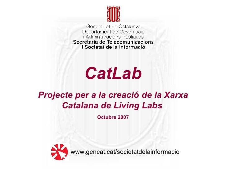 CatLab Projecte per a la creació de la Xarxa Catalana de Living Labs   Octubre 2007 www.gencat.cat/societatdelainformacio