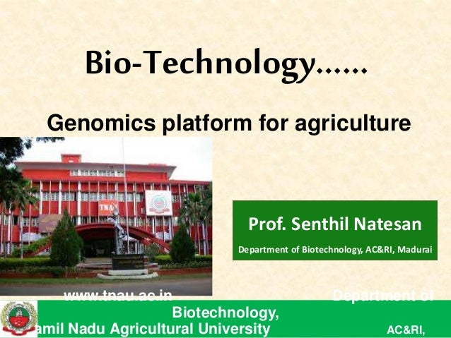 Prof. Senthil Natesan Department of Biotechnology, AC&RI, Madurai Bio-Technology…… Genomics platform for agriculture www.t...
