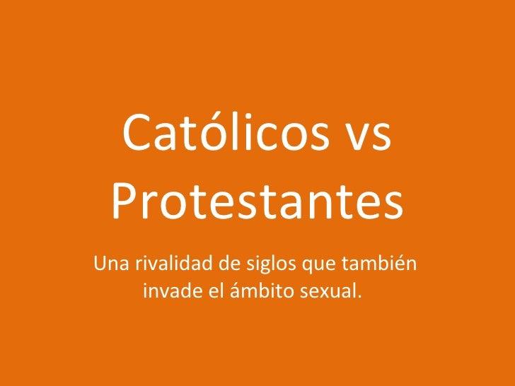 Católicos vs Protestantes Una rivalidad de siglos que también invade el ámbito sexual.