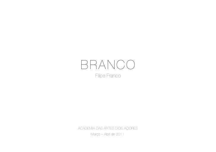 B RANCO        Filipe FrancoACADEMIA DAS ARTES DOS AÇORES      Março – Abril de 2011