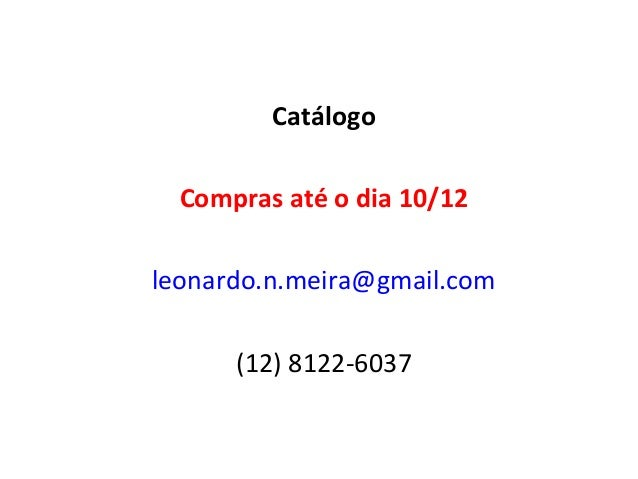Catálogo  Compras até o dia 10/12leonardo.n.meira@gmail.com      (12) 8122-6037