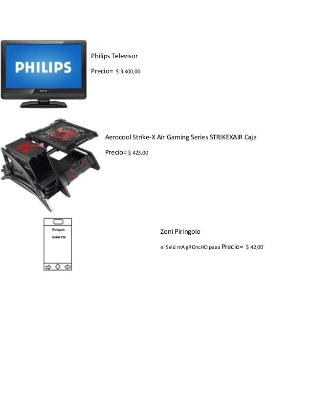 Philips Televisor  Precio= $ 3.400,00  Aerocool Strike-X Air Gaming Series STRIKEXAIR Caja  Precio= $ 423,00  Zoni Piringo...