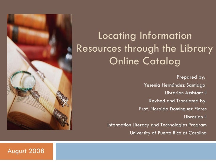 Locating Information Resources through the Library Online Catalog August 2008 Prepared by:  Yesenia Hernández Santiago  Li...