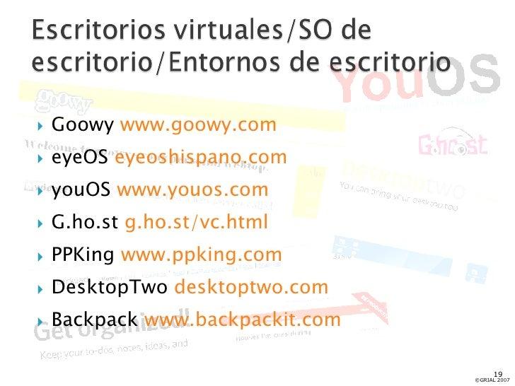 <ul><li>Goowy  www.goowy.com </li></ul><ul><li>eyeOS  eyeoshispano.com </li></ul><ul><li>youOS  www.youos.com </li></ul><u...