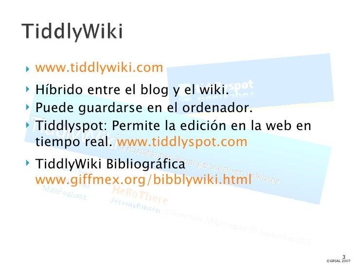 <ul><li>www.tiddlywiki.com </li></ul><ul><li>Híbrido entre el blog y el wiki. </li></ul><ul><li>Puede guardarse en el orde...