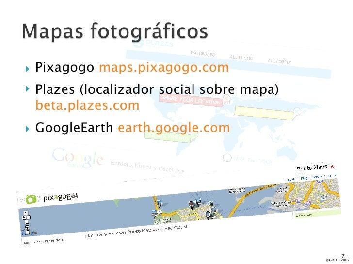 <ul><li>Pixagogo  maps.pixagogo.com </li></ul><ul><li>Plazes (localizador social sobre mapa)  beta.plazes.com </li></ul><u...