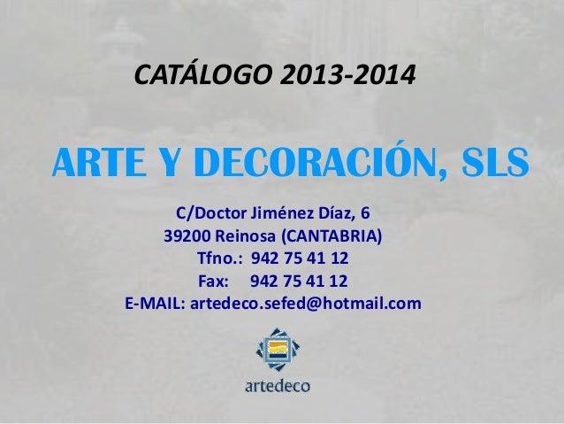 CATÁLOGO 2013-2014 ARTE Y DECORACIÓN, SLS C/Doctor Jiménez Díaz, 6 39200 Reinosa (CANTABRIA) Tfno.: 942 75 41 12 Fax: 942 ...