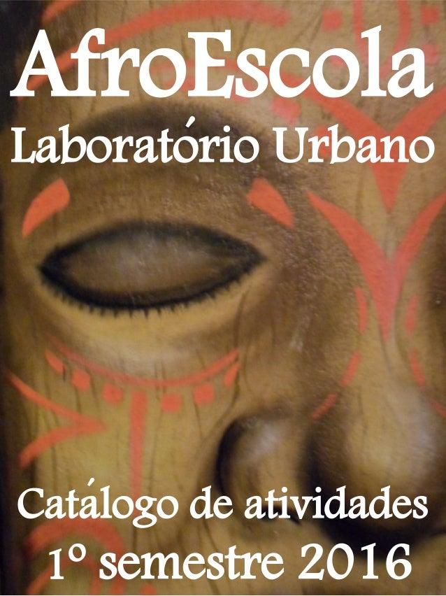 AfroEscola ´ Laboratorio Urbano Catalogo de atividades 1º semestre 2016 ´