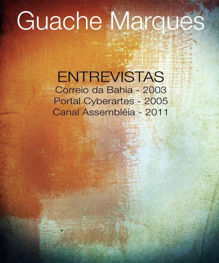 Guache Marques   ENTREVISTAS  Correio da Bahia - 2003  Portal Cyberartes - 2005  Canal Assembléia - 2011