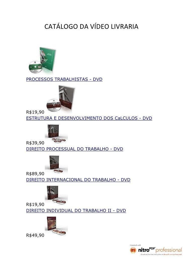 CATÁLOGO DA VÍDEO LIVRARIAPROCESSOS TRABALHISTAS - DVDR$19,90ESTRUTURA E DESENVOLVIMENTO DOS CaLCULOS - DVDR$39,90DIREITO ...