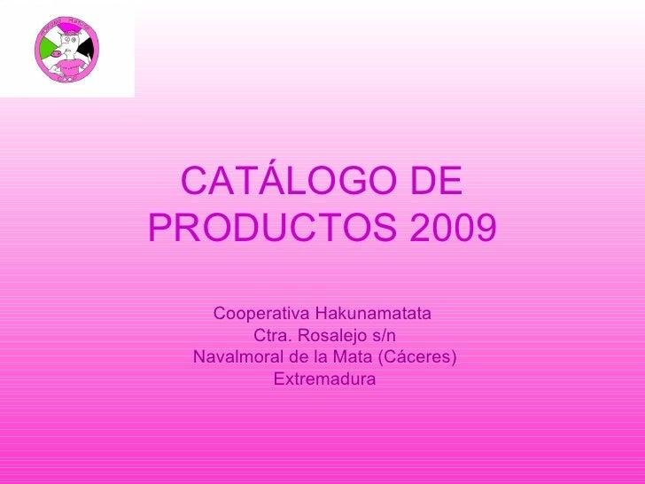 CATÁLOGO DE PRODUCTOS 2009 Cooperativa Hakunamatata Ctra. Rosalejo s/n Navalmoral de la Mata (Cáceres) Extremadura